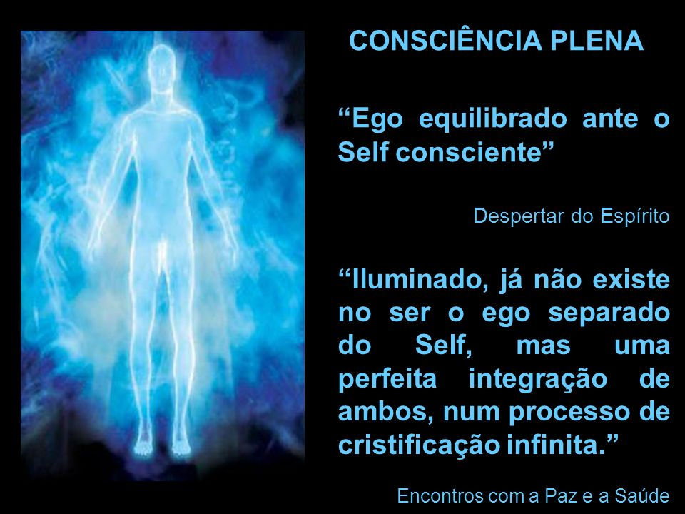 Ego equilibrado ante o Self consciente Despertar do Espírito Iluminado, já não existe no ser o ego separado do Self, mas uma perfeita integração de ambos, num processo de cristificação infinita.