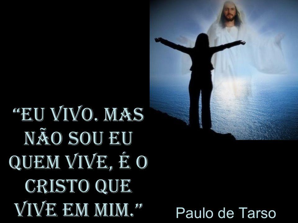 Eu vivo. Mas não sou eu quem vive, é o Cristo que vive em mim. Paulo de Tarso