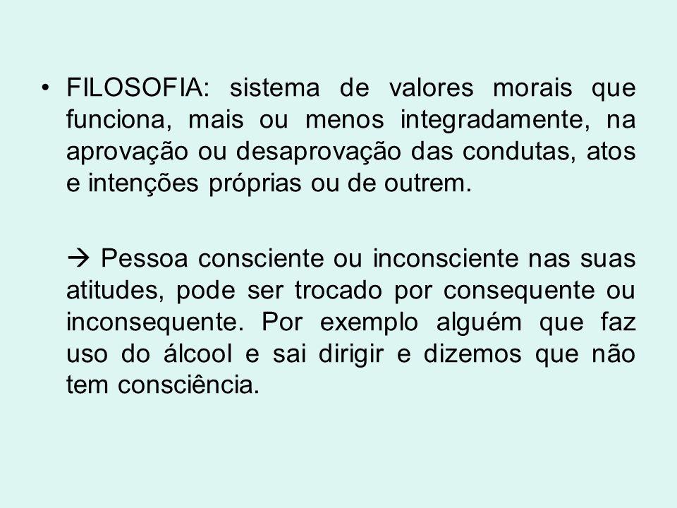 FILOSOFIA: sistema de valores morais que funciona, mais ou menos integradamente, na aprovação ou desaprovação das condutas, atos e intenções próprias ou de outrem.