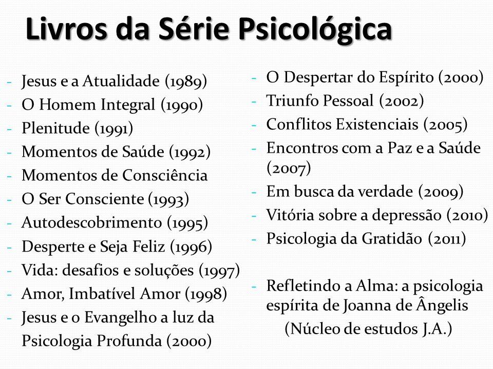 Livros da Série Psicológica - Jesus e a Atualidade (1989) - O Homem Integral (1990) - Plenitude (1991) - Momentos de Saúde (1992) - Momentos de Consciência - O Ser Consciente (1993) - Autodescobrimento (1995) - Desperte e Seja Feliz (1996) - Vida: desafios e soluções (1997) - Amor, Imbatível Amor (1998) - Jesus e o Evangelho a luz da Psicologia Profunda (2000) - O Despertar do Espírito (2000) - Triunfo Pessoal (2002) - Conflitos Existenciais (2005) - Encontros com a Paz e a Saúde (2007) - Em busca da verdade (2009) - Vitória sobre a depressão (2010) - Psicologia da Gratidão (2011) - Refletindo a Alma: a psicologia espírita de Joanna de Ângelis (Núcleo de estudos J.A.)