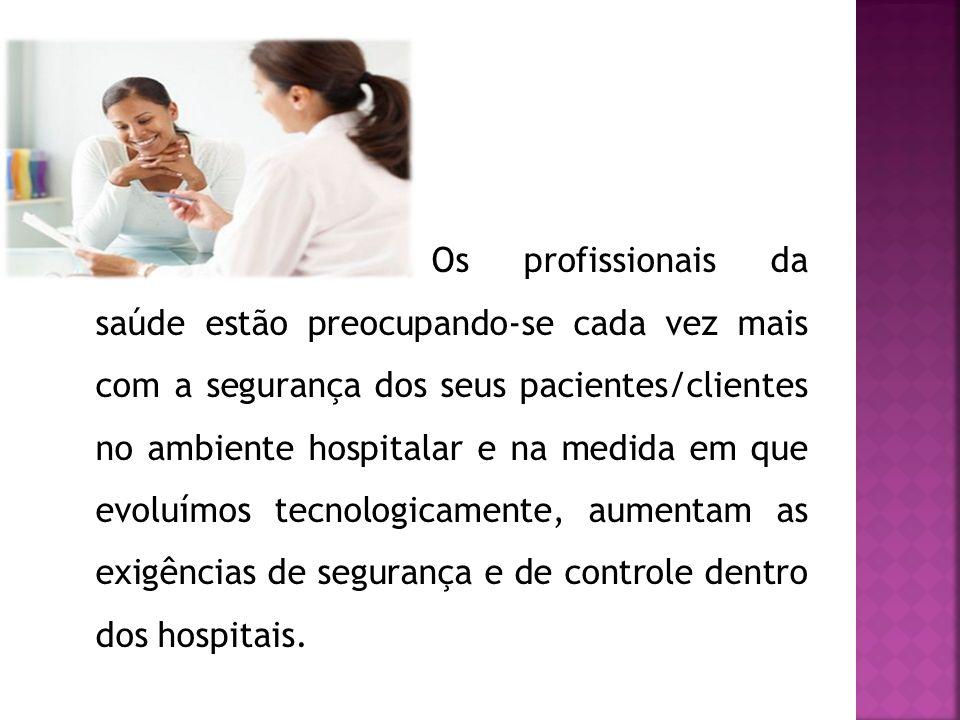 Os profissionais da saúde estão preocupando-se cada vez mais com a segurança dos seus pacientes/clientes no ambiente hospitalar e na medida em que evo