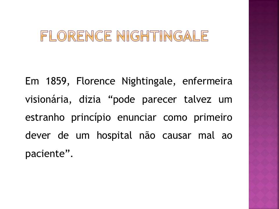 Em 1859, Florence Nightingale, enfermeira visionária, dizia pode parecer talvez um estranho princípio enunciar como primeiro dever de um hospital não causar mal ao paciente.