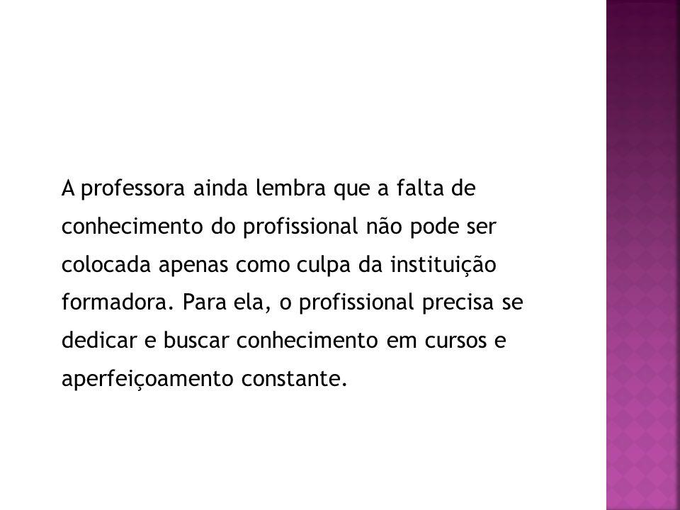 A professora ainda lembra que a falta de conhecimento do profissional não pode ser colocada apenas como culpa da instituição formadora. Para ela, o pr