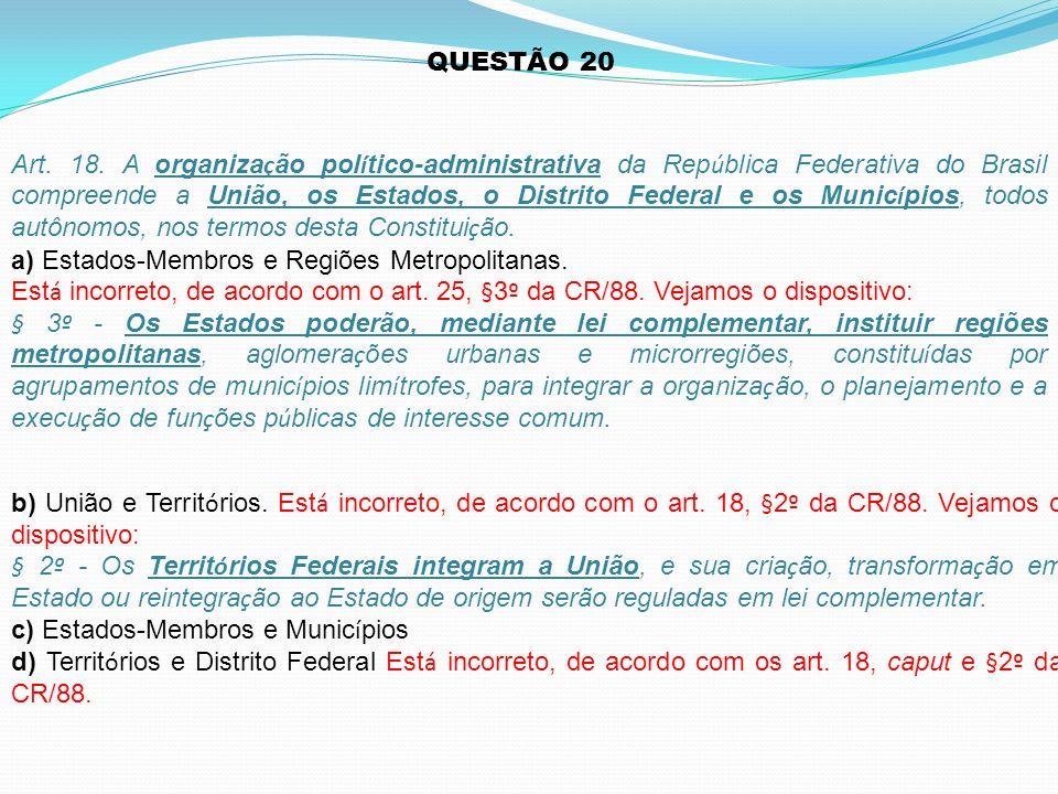 b) União e Territ ó rios. Est á incorreto, de acordo com o art. 18, §2 º da CR/88. Vejamos o dispositivo: § 2 º - Os Territ ó rios Federais integram a