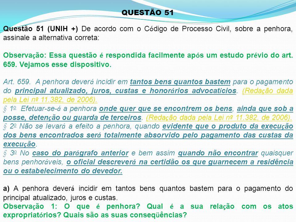 Questão 51 (UNIH +) De acordo com o C ó digo de Processo Civil, sobre a penhora, assinale a alternativa correta: Observa ç ão: Essa questão é respondi