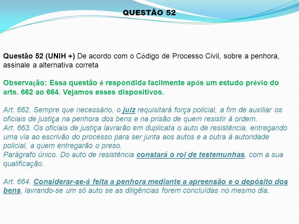 Questão 52 (UNIH +) De acordo com o C ó digo de Processo Civil, sobre a penhora, assinale a alternativa correta Observa ç ão: Essa questão é respondid