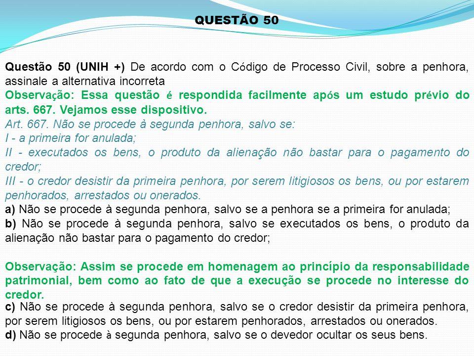 QUESTÃO 50 Questão 50 (UNIH +) De acordo com o C ó digo de Processo Civil, sobre a penhora, assinale a alternativa incorreta Observa ç ão: Essa questã