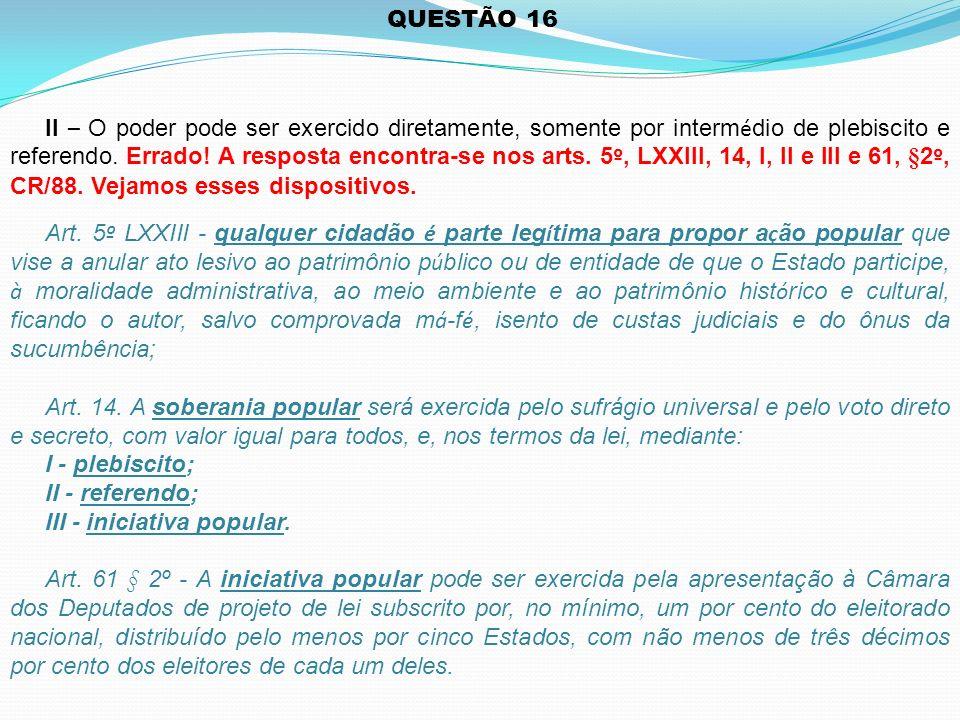 QUESTÃO 16 II – O poder pode ser exercido diretamente, somente por interm é dio de plebiscito e referendo.