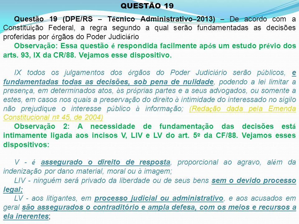QUESTÃO 19 Questão 19 (DPE/RS – T é cnico Administrativo – 2013) – De acordo com a Constitui ç ão Federal, a regra segundo a qual serão fundamentadas