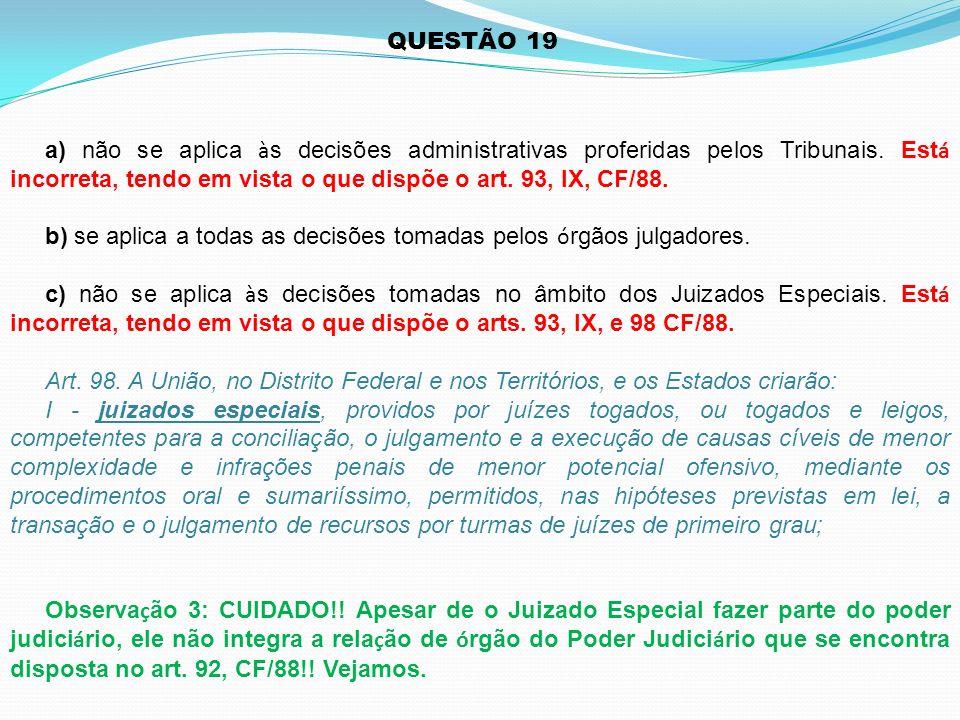 QUESTÃO 19 a) não se aplica à s decisões administrativas proferidas pelos Tribunais. Est á incorreta, tendo em vista o que dispõe o art. 93, IX, CF/88
