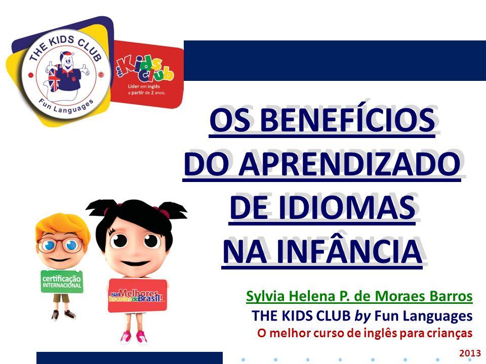 OS BENEFÍCIOS DO APRENDIZADO DE IDIOMAS NA INFÂNCIA OS BENEFÍCIOS DO APRENDIZADO DE IDIOMAS NA INFÂNCIA 2013 Sylvia Helena P. de Moraes Barros THE KID