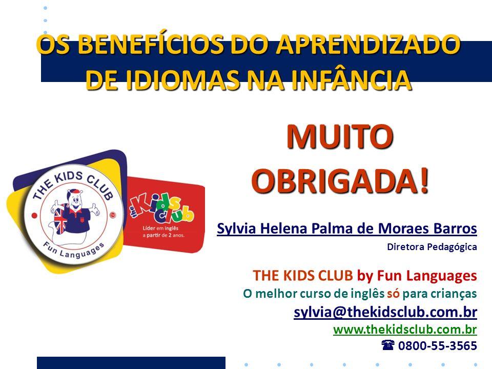OS BENEFÍCIOS DO APRENDIZADO DE IDIOMAS NA INFÂNCIA MUITO OBRIGADA! Sylvia Helena Palma de Moraes Barros Diretora Pedagógica THE KIDS CLUB by Fun Lang