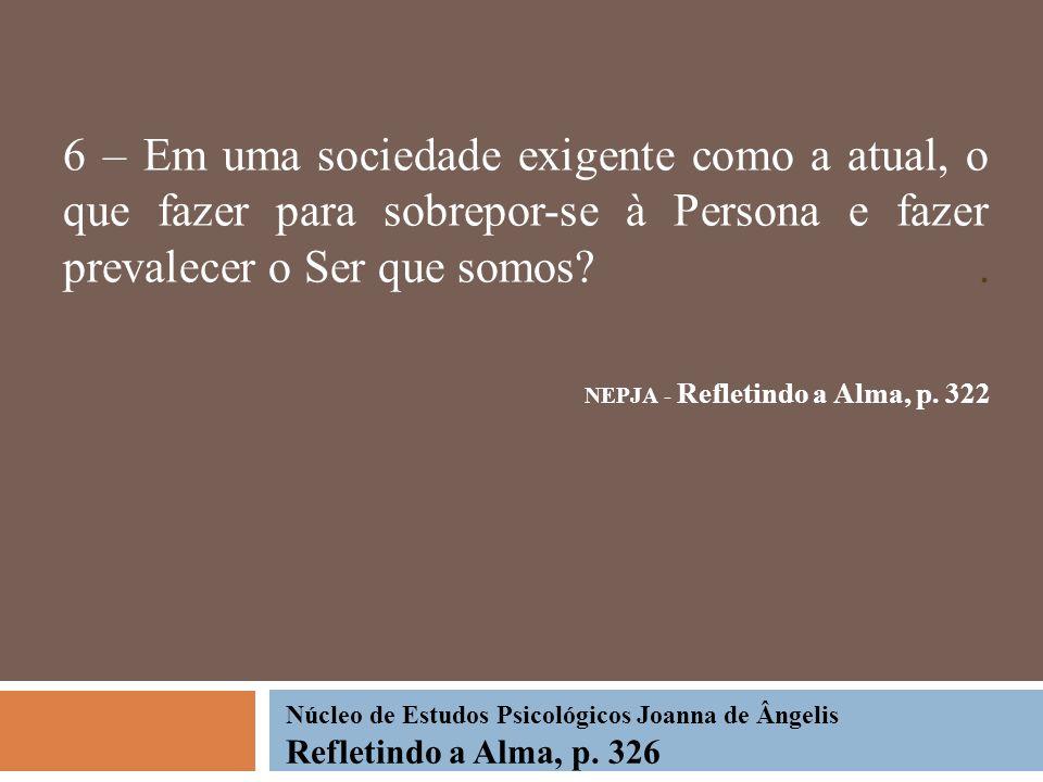 6 – Em uma sociedade exigente como a atual, o que fazer para sobrepor-se à Persona e fazer prevalecer o Ser que somos?. NEPJA - Refletindo a Alma, p.