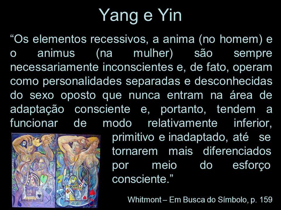 Yang e Yin Os elementos recessivos, a anima (no homem) e o animus (na mulher) são sempre necessariamente inconscientes e, de fato, operam como persona