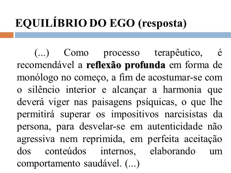 EQUILÍBRIO DO EGO (resposta) reflexão profunda (...) Como processo terapêutico, é recomendável a reflexão profunda em forma de monólogo no começo, a f