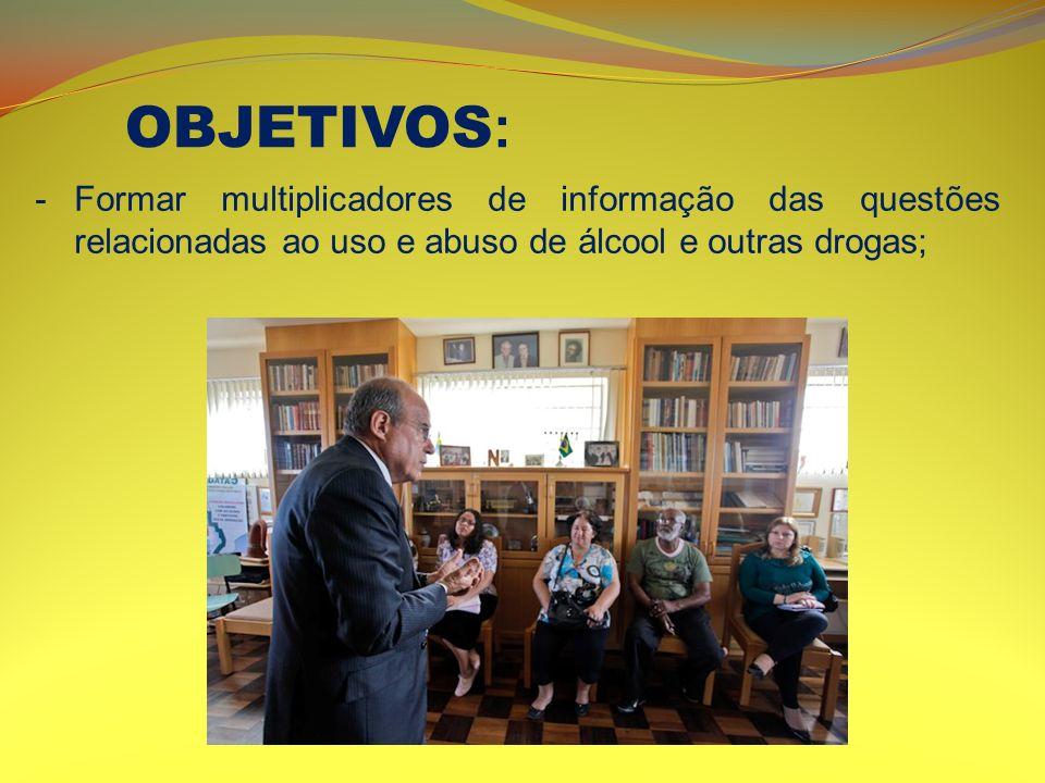 -Formar multiplicadores de informação das questões relacionadas ao uso e abuso de álcool e outras drogas; OBJETIVOS :