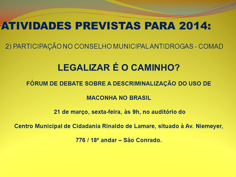 ATIVIDADES PREVISTAS PARA 2014: 2) PARTICIPAÇÃO NO CONSELHO MUNICIPAL ANTIDROGAS - COMAD LEGALIZAR É O CAMINHO? FÓRUM DE DEBATE SOBRE A DESCRIMINALIZA