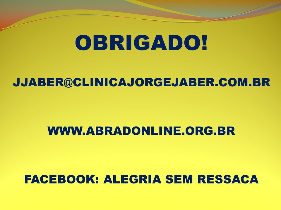 OBRIGADO! JJABER@CLINICAJORGEJABER.COM.BR WWW.ABRADONLINE.ORG.BR FACEBOOK: ALEGRIA SEM RESSACA