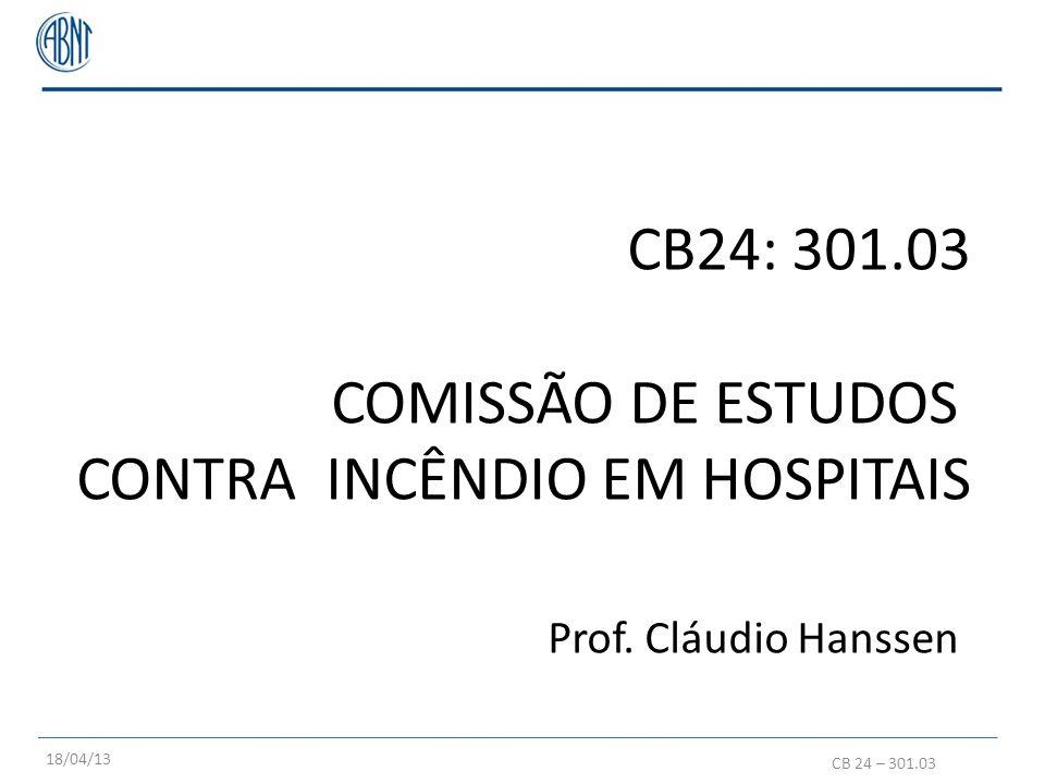 CB24: 301.03 COMISSÃO DE ESTUDOS CONTRA INCÊNDIO EM HOSPITAIS Prof. Cláudio Hanssen CB 24 – 301.03 18/04/13