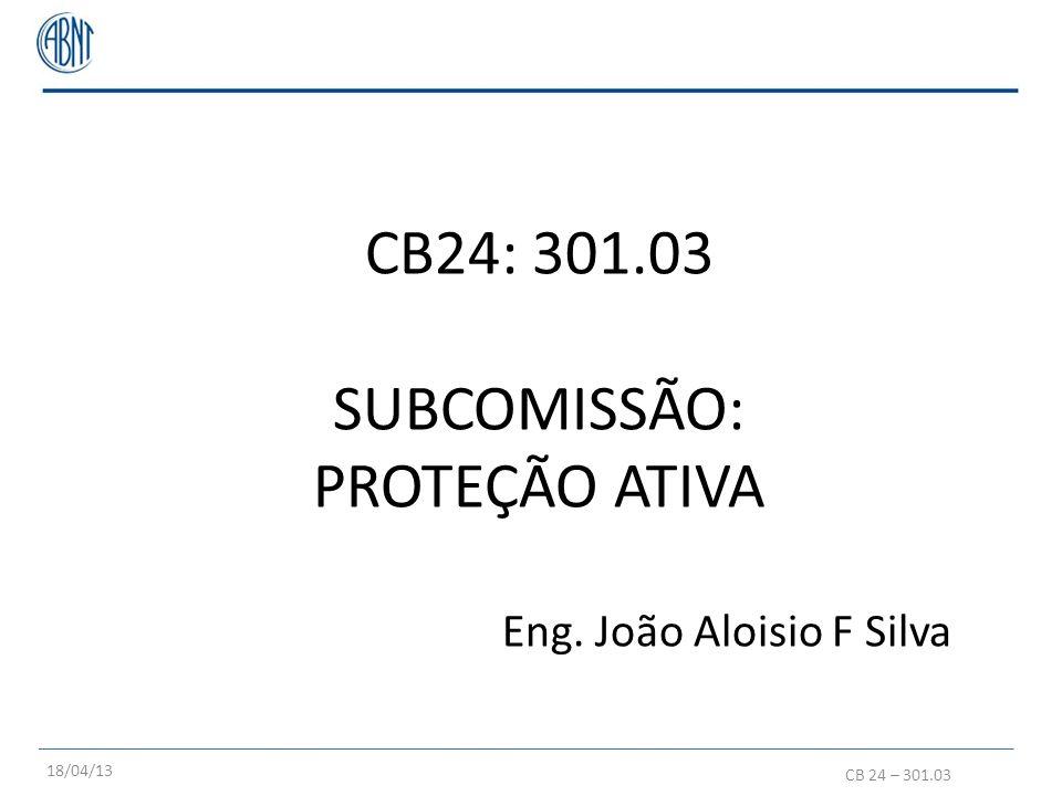 CB24: 301.03 SUBCOMISSÃO: PROTEÇÃO ATIVA Eng. João Aloisio F Silva CB 24 – 301.03 18/04/13