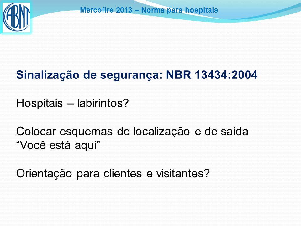 Mercofire 2013 – Norma para hospitais Sinalização de segurança: NBR 13434:2004 Hospitais – labirintos? Colocar esquemas de localização e de saída Você