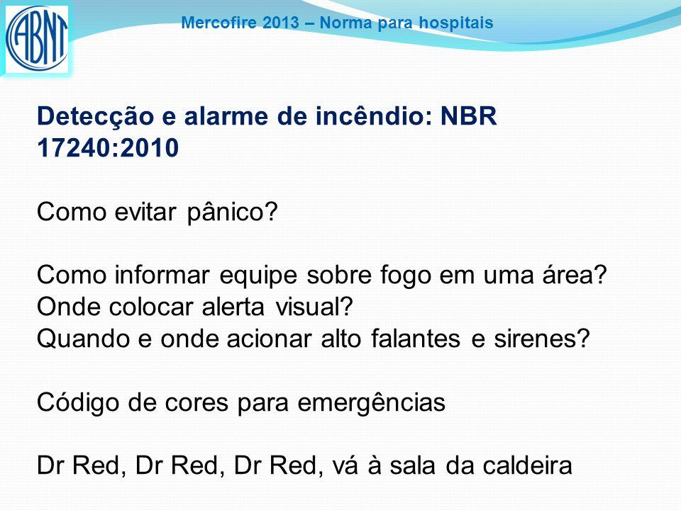 Mercofire 2013 – Norma para hospitais Detecção e alarme de incêndio: NBR 17240:2010 Como evitar pânico? Como informar equipe sobre fogo em uma área? O