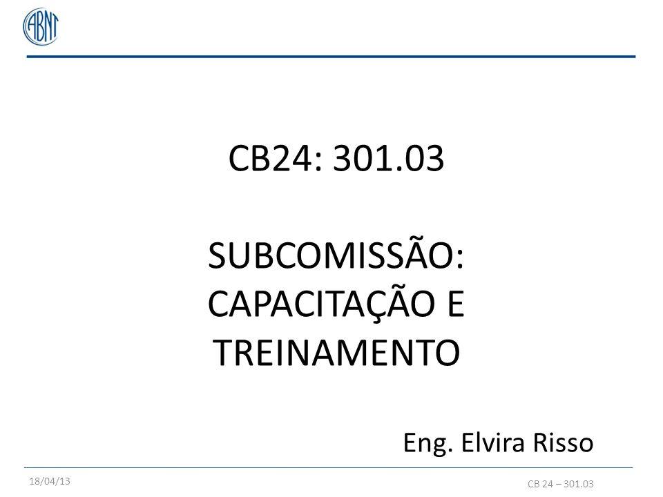 CB24: 301.03 SUBCOMISSÃO: CAPACITAÇÃO E TREINAMENTO Eng. Elvira Risso CB 24 – 301.03 18/04/13