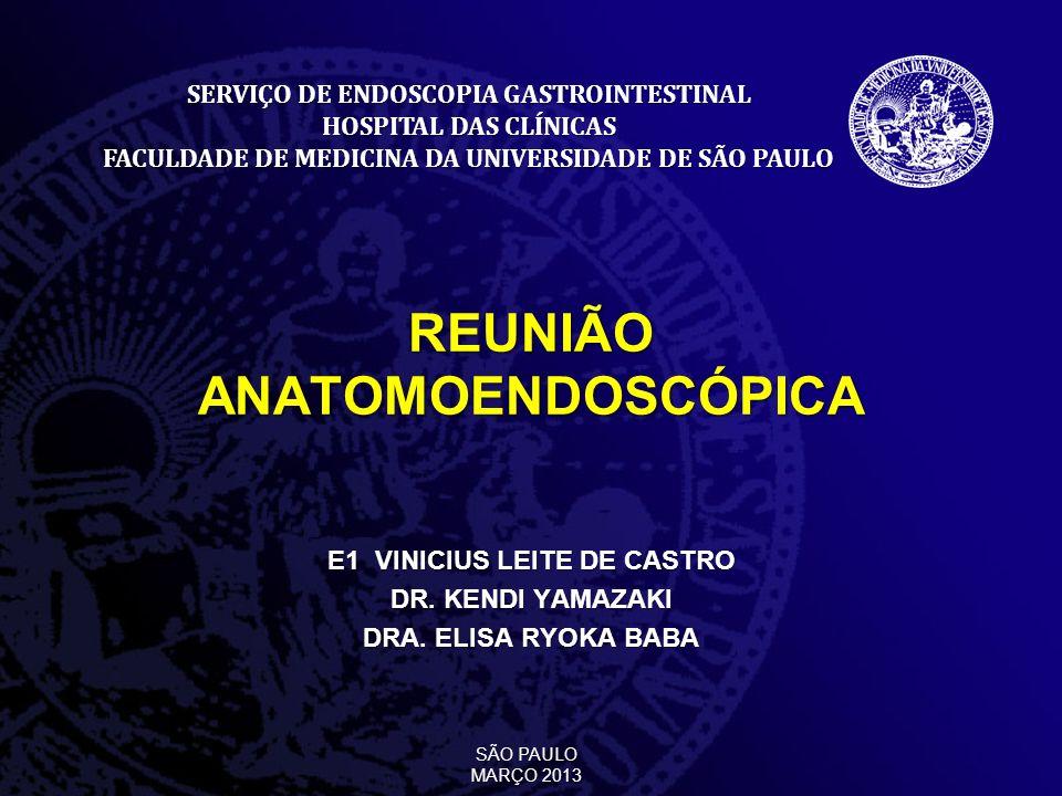 REUNIÃO ANATOMOENDOSCÓPICA E1 VINICIUS LEITE DE CASTRO DR. KENDI YAMAZAKI DRA. ELISA RYOKA BABA SERVIÇO DE ENDOSCOPIA GASTROINTESTINAL HOSPITAL DAS CL