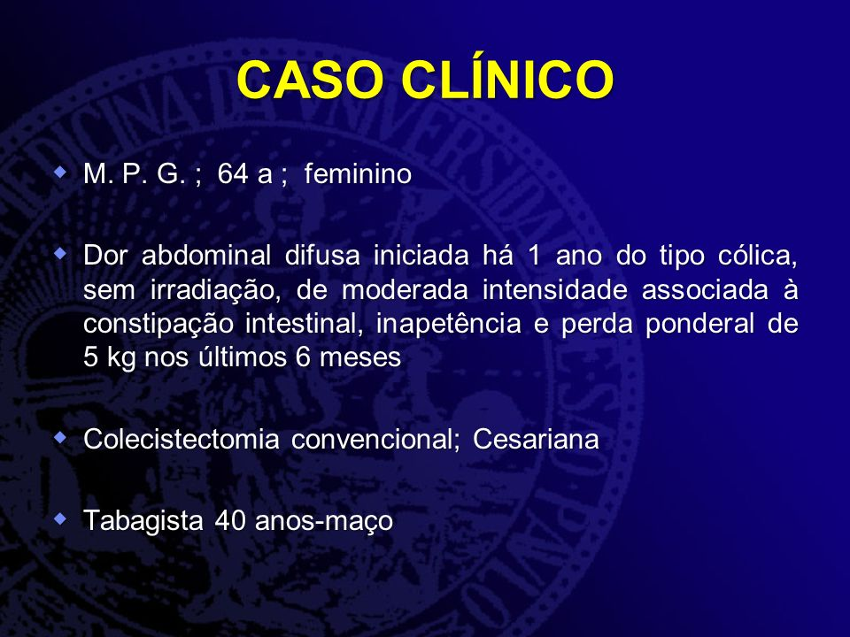 CASO CLÍNICO M. P. G. ; 64 a ; feminino M. P. G. ; 64 a ; feminino Dor abdominal difusa iniciada há 1 ano do tipo cólica, sem irradiação, de moderada