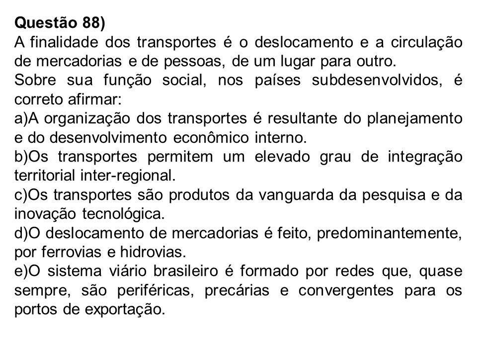 Questão 88) A finalidade dos transportes é o deslocamento e a circulação de mercadorias e de pessoas, de um lugar para outro.