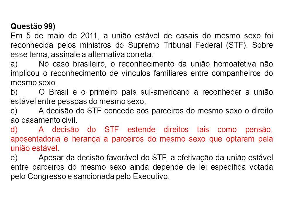 Questão 99) Em 5 de maio de 2011, a união estável de casais do mesmo sexo foi reconhecida pelos ministros do Supremo Tribunal Federal (STF).