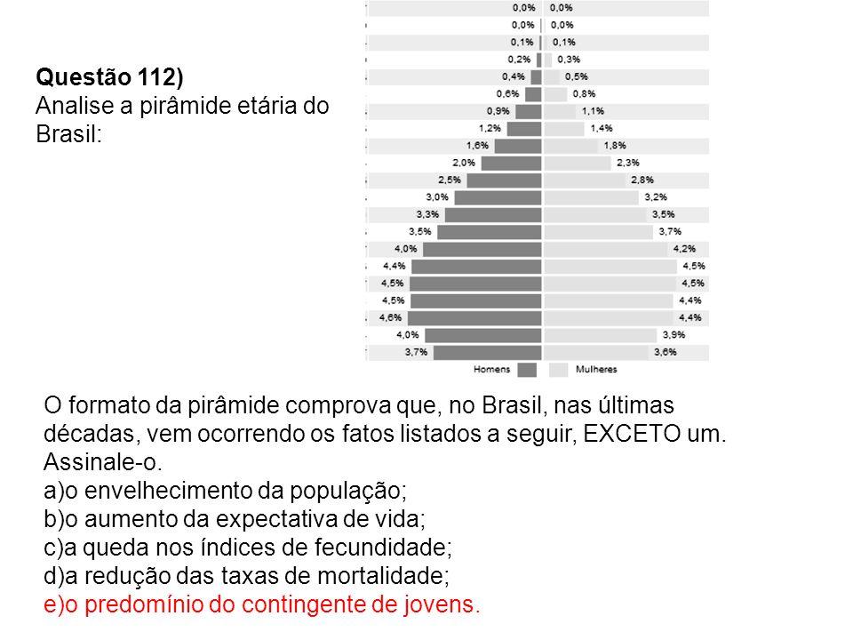 Questão 112) Analise a pirâmide etária do Brasil: O formato da pirâmide comprova que, no Brasil, nas últimas décadas, vem ocorrendo os fatos listados a seguir, EXCETO um.