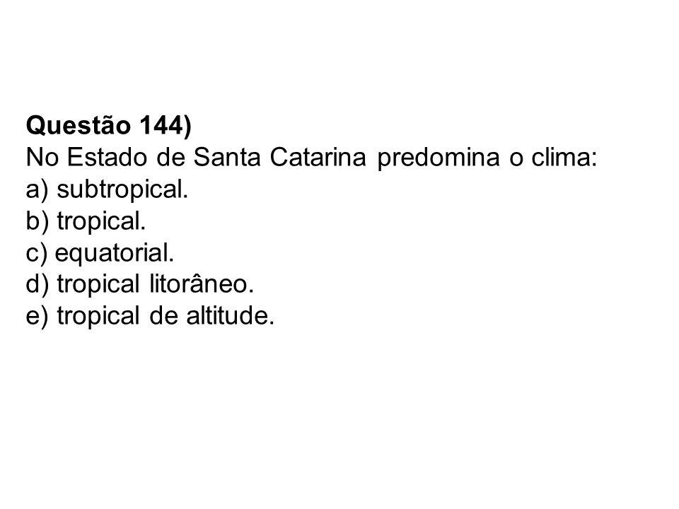 Questão 144) No Estado de Santa Catarina predomina o clima: a) subtropical.