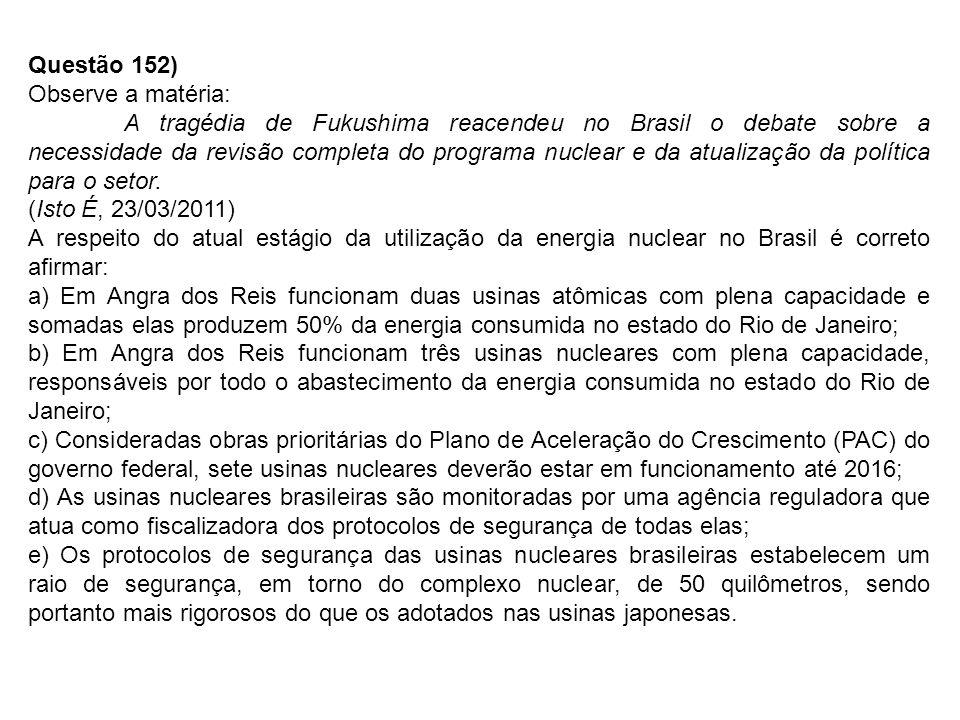 Questão 152) Observe a matéria: A tragédia de Fukushima reacendeu no Brasil o debate sobre a necessidade da revisão completa do programa nuclear e da atualização da política para o setor.