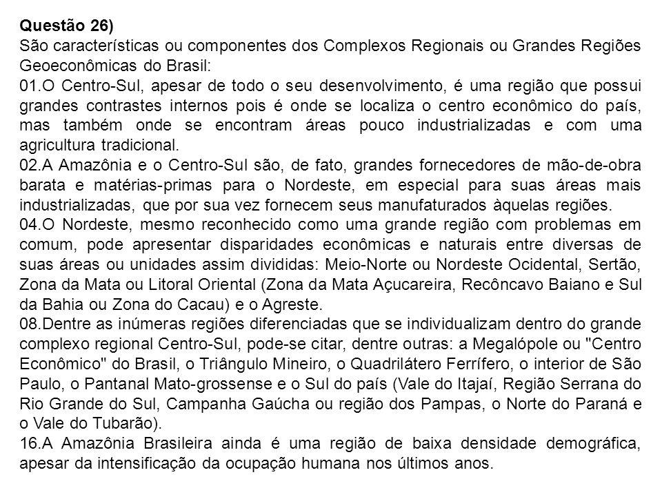 Questão 26) São características ou componentes dos Complexos Regionais ou Grandes Regiões Geoeconômicas do Brasil: 01.O Centro-Sul, apesar de todo o seu desenvolvimento, é uma região que possui grandes contrastes internos pois é onde se localiza o centro econômico do país, mas também onde se encontram áreas pouco industrializadas e com uma agricultura tradicional.