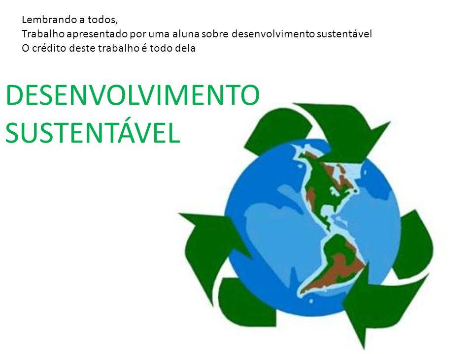 DESENVOLVIMENTO SUSTENTÁVEL Lembrando a todos, Trabalho apresentado por uma aluna sobre desenvolvimento sustentável O crédito deste trabalho é todo de