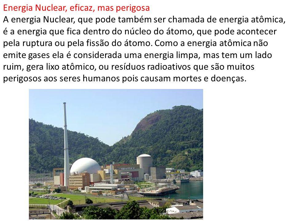 Energia Nuclear, eficaz, mas perigosa A energia Nuclear, que pode também ser chamada de energia atômica, é a energia que fica dentro do núcleo do átom