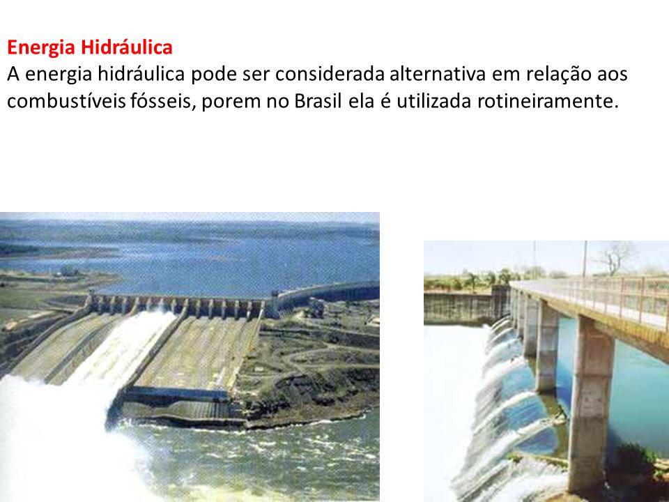 Energia Hidráulica A energia hidráulica pode ser considerada alternativa em relação aos combustíveis fósseis, porem no Brasil ela é utilizada rotineir