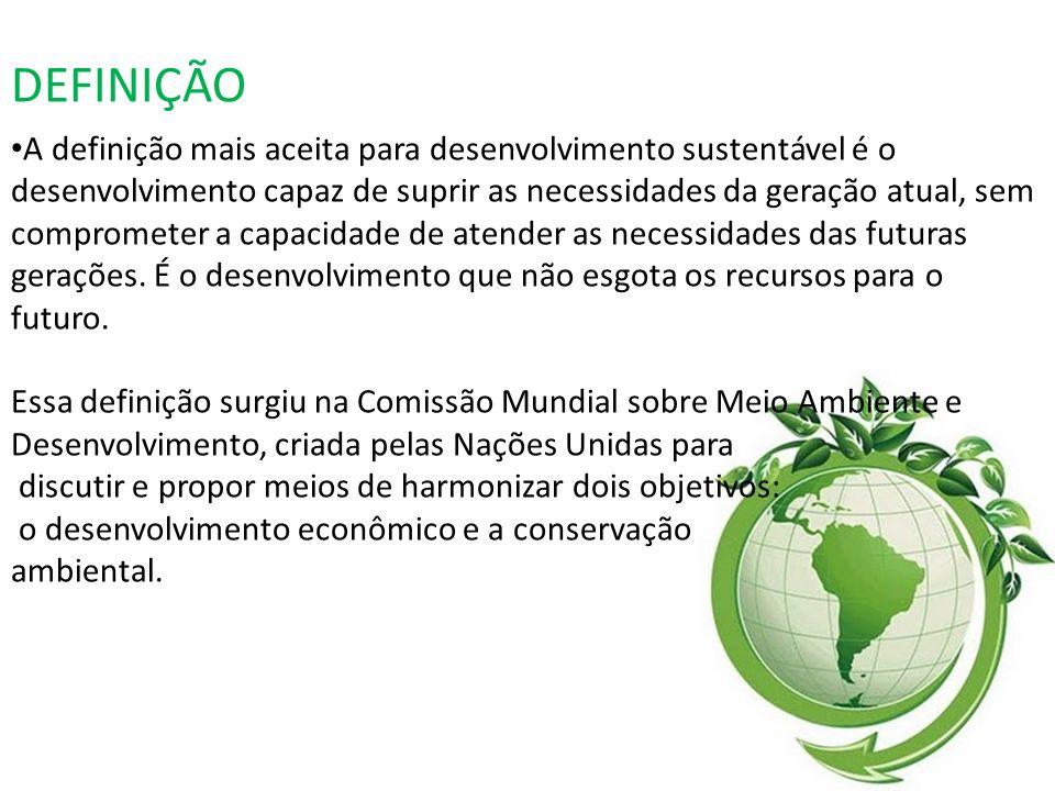 DEFINIÇÃO A definição mais aceita para desenvolvimento sustentável é o desenvolvimento capaz de suprir as necessidades da geração atual, sem compromet