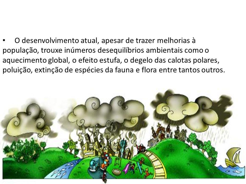 O desenvolvimento atual, apesar de trazer melhorias à população, trouxe inúmeros desequilíbrios ambientais como o aquecimento global, o efeito estufa,
