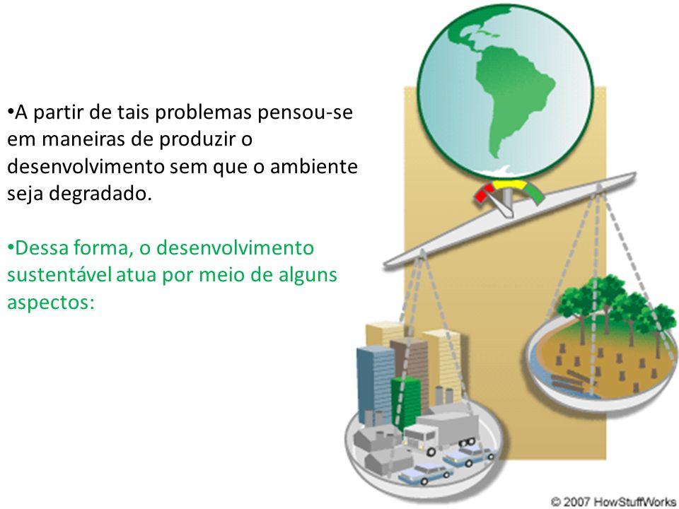 A partir de tais problemas pensou-se em maneiras de produzir o desenvolvimento sem que o ambiente seja degradado. Dessa forma, o desenvolvimento suste