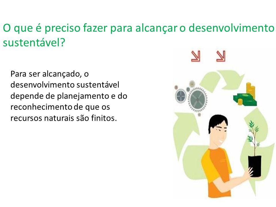 O que é preciso fazer para alcançar o desenvolvimento sustentável? Para ser alcançado, o desenvolvimento sustentável depende de planejamento e do reco