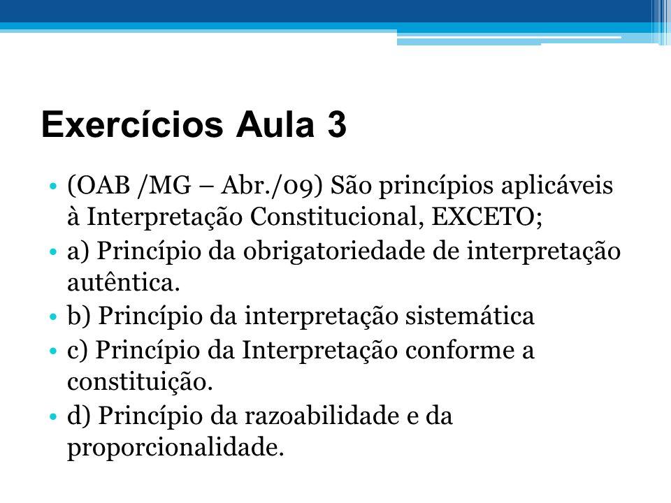 Exercícios Aula 3 (OAB /MG – Abr./09) São princípios aplicáveis à Interpretação Constitucional, EXCETO; a) Princípio da obrigatoriedade de interpretaç