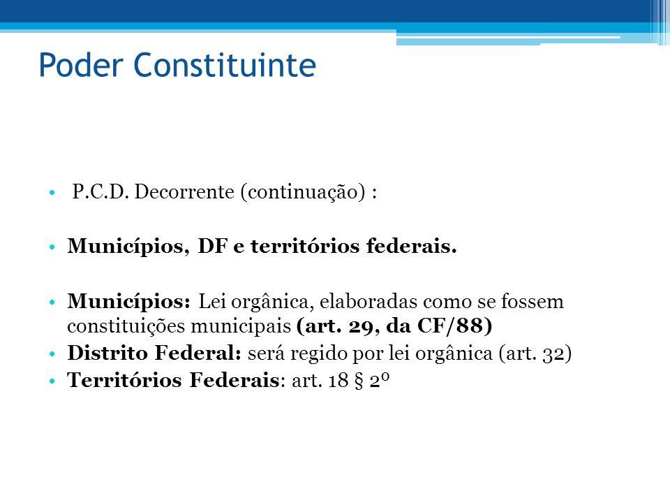 Poder Constituinte P.C.D. Decorrente (continuação) : Municípios, DF e territórios federais. Municípios: Lei orgânica, elaboradas como se fossem consti