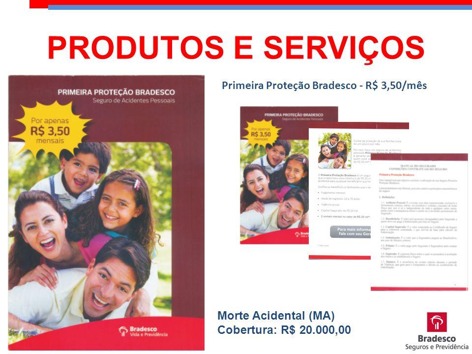 Primeira Proteção Bradesco - R$ 3,50/mês Morte Acidental (MA) Cobertura: R$ 20.000,00 PRODUTOS E SERVIÇOS