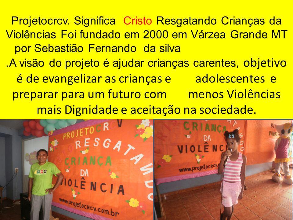Projetocrcv. Significa Cristo Resgatando Crianças da Violências Foi fundado em 2000 em Várzea Grande MT por Sebastião Fernando da silva.A visão do pro