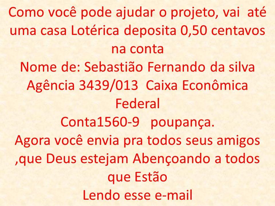 Como você pode ajudar o projeto, vai até uma casa Lotérica deposita 0,50 centavos na conta Nome de: Sebastião Fernando da silva Agência 3439/013 Caixa