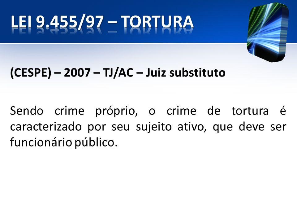 (CESPE) – 2007 – TJ/AC – Juiz substituto Sendo crime próprio, o crime de tortura é caracterizado por seu sujeito ativo, que deve ser funcionário públi