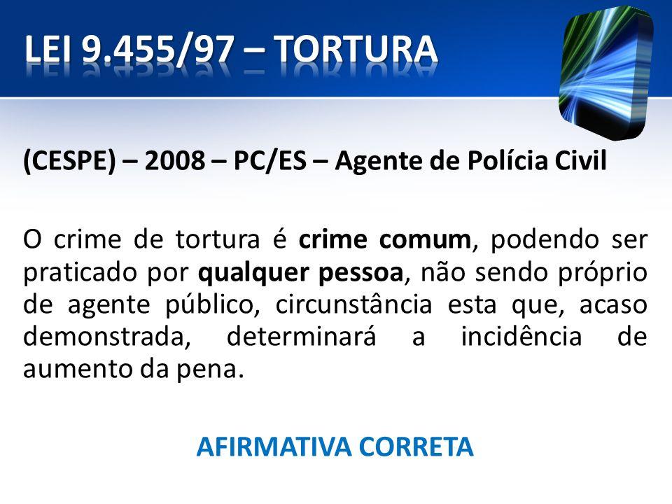 (CESPE) – 2008 – PC/ES – Agente de Polícia Civil O crime de tortura é crime comum, podendo ser praticado por qualquer pessoa, não sendo próprio de age
