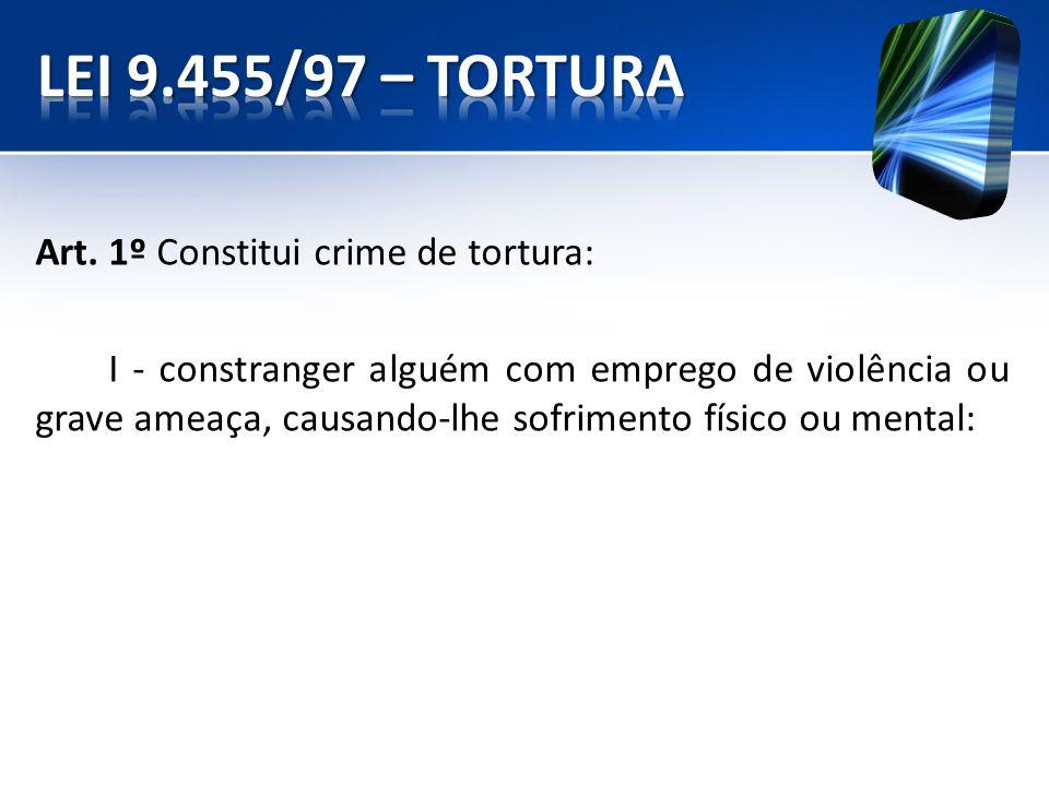 Art. 1º Constitui crime de tortura: I - constranger alguém com emprego de violência ou grave ameaça, causando-lhe sofrimento físico ou mental:
